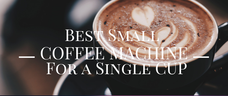 Best Small Coffee Machine to Serve a Single Cup